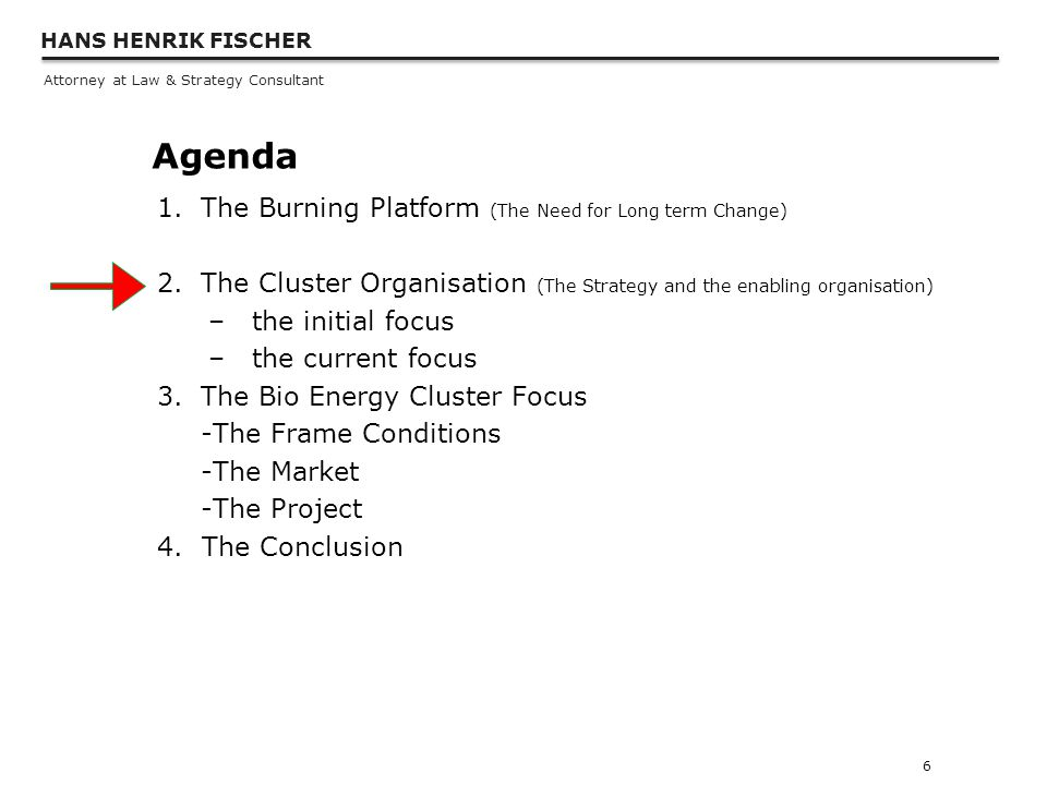 HANS HENRIK FISCHER Attorney at Law & Strategy Consultant Agenda 1.The Burning Platform (The Need for Long term Change) 2.The Cluster Organisation (The Strategy and the enabling organisation) –the initial focus –the current focus 3.The Bio Energy Cluster Focus -The Frame Conditions -The Market -The Project 4.