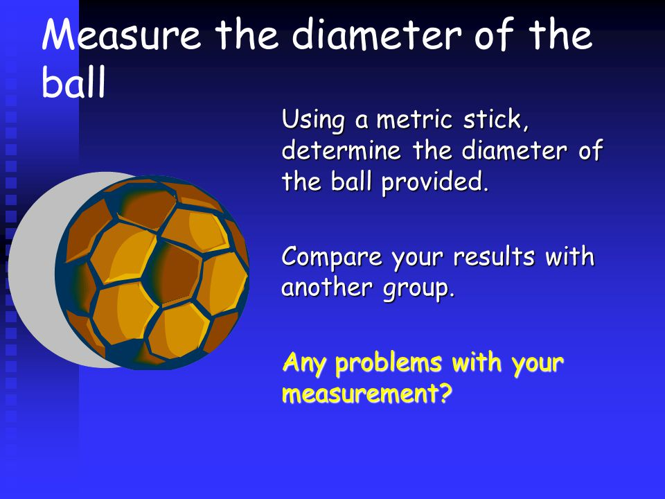 Measure the diameter of the ball Using a metric stick, determine the diameter of the ball provided.