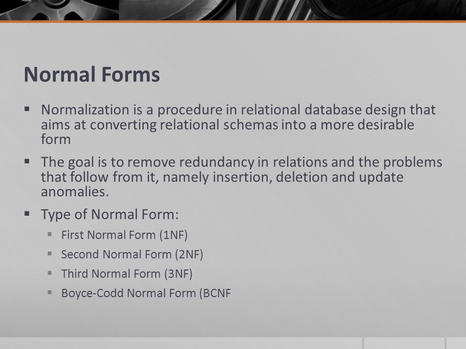 Normal Forms  Normalization is a procedure in relational database design that aims at converting relational schemas into a more desirable form  The goal is to remove redundancy in relations and the problems that follow from it, namely insertion, deletion and update anomalies.