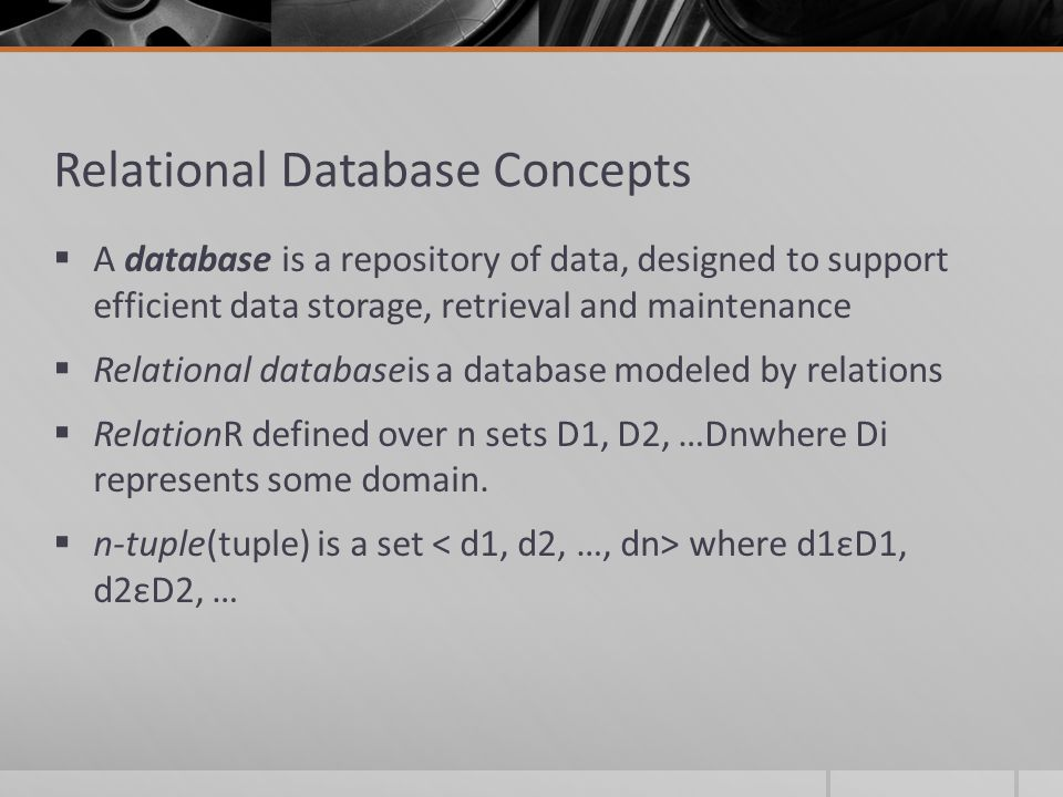 Relational Database Concepts  A database is a repository of data, designed to support efficient data storage, retrieval and maintenance  Relational databaseis a database modeled by relations  RelationR defined over n sets D1, D2, …Dnwhere Di represents some domain.