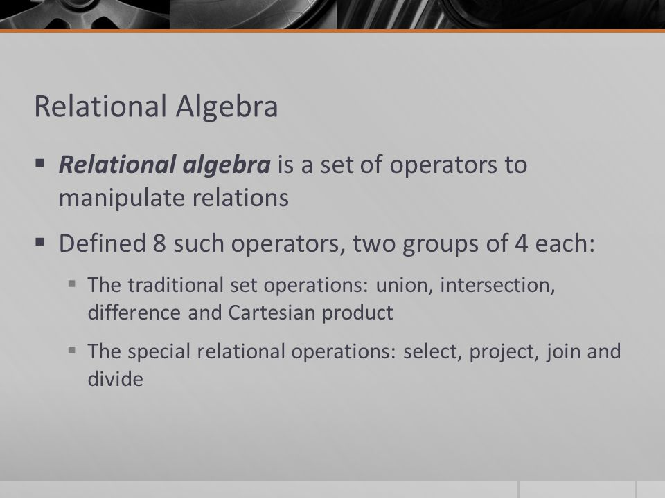 Relational Algebra  Relational algebra is a set of operators to manipulate relations  Defined 8 such operators, two groups of 4 each:  The traditional set operations: union, intersection, difference and Cartesian product  The special relational operations: select, project, join and divide