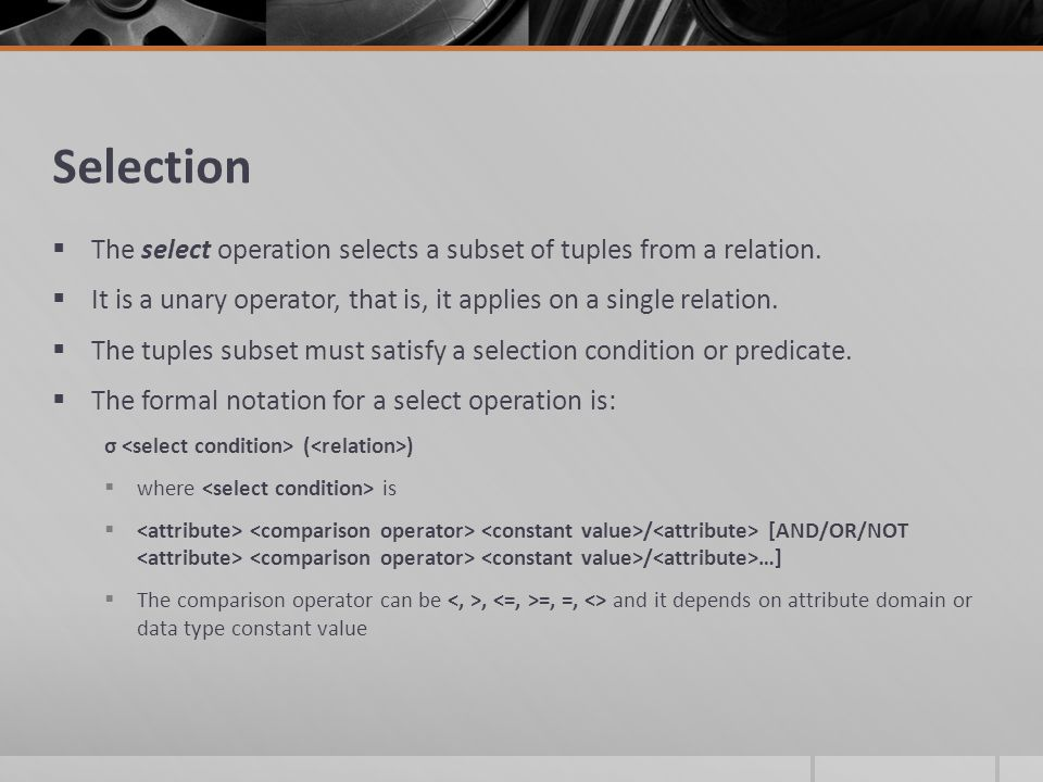 Selection  The select operation selects a subset of tuples from a relation.