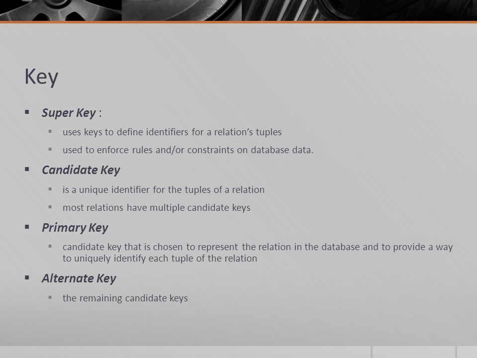 Key  Super Key :  uses keys to define identifiers for a relation's tuples  used to enforce rules and/or constraints on database data.
