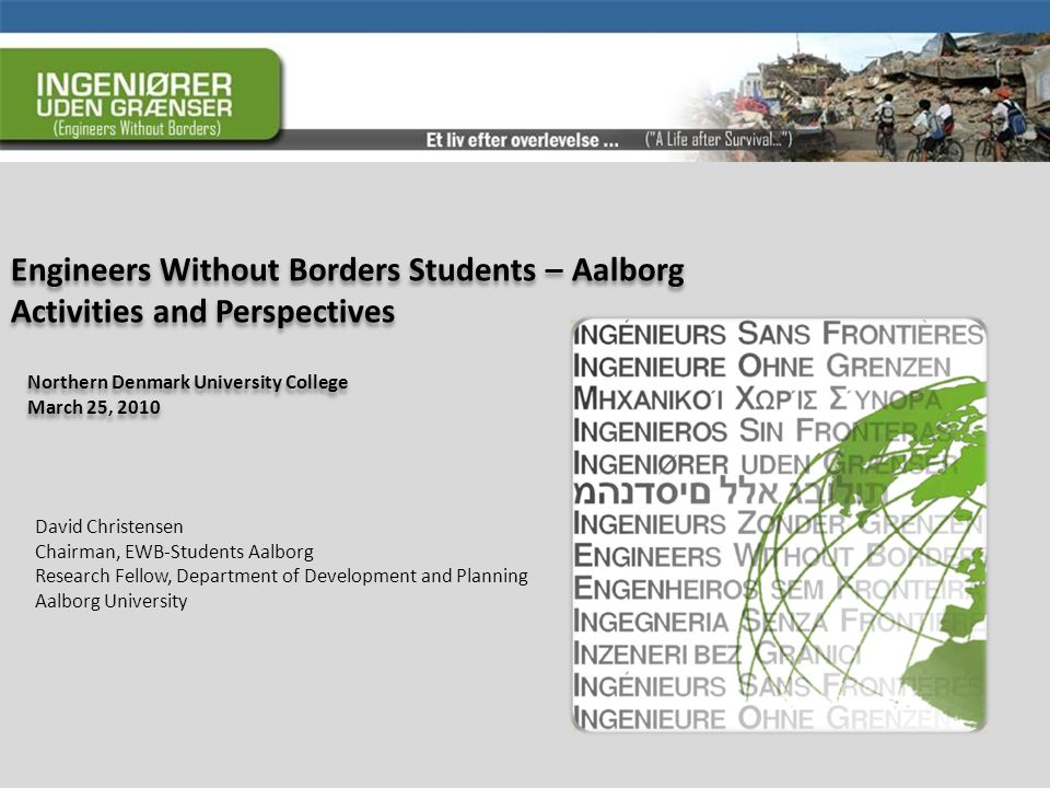 Engineers Without Borders Students – Aalborg Activities and Perspectives Northern Denmark University College March 25, 2010 Northern Denmark University College March 25, 2010 David Christensen Chairman, EWB-Students Aalborg Research Fellow, Department of Development and Planning Aalborg University