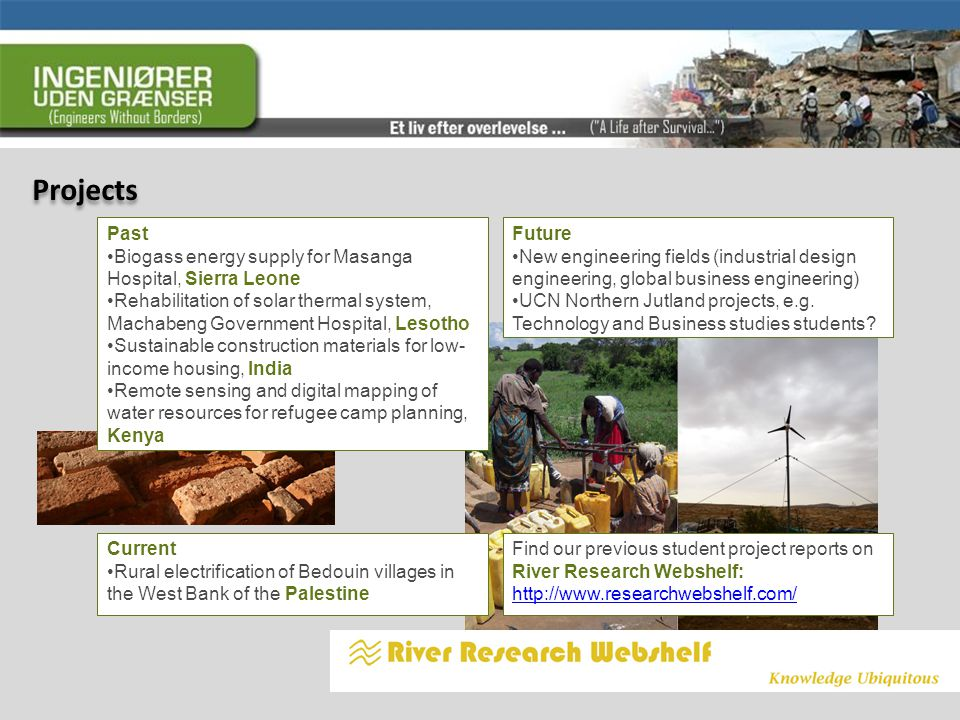 Projects Past Biogass energy supply for Masanga Hospital, Sierra Leone Rehabilitation of solar thermal system, Machabeng Government Hospital, Lesotho Sustainable construction materials for low- income housing, India Remote sensing and digital mapping of water resources for refugee camp planning, Kenya Current Rural electrification of Bedouin villages in the West Bank of the Palestine Future New engineering fields (industrial design engineering, global business engineering) UCN Northern Jutland projects, e.g.