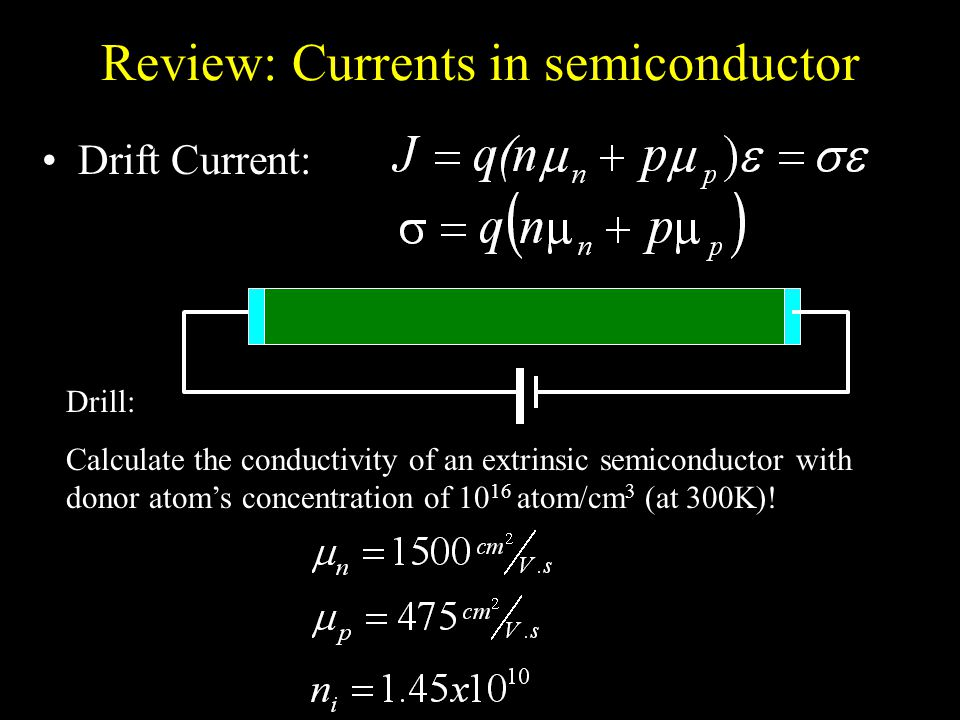 Review: Currents in semiconductor Drift Current: Drill: Calculate the conductivity of an extrinsic semiconductor with donor atom's concentration of 10