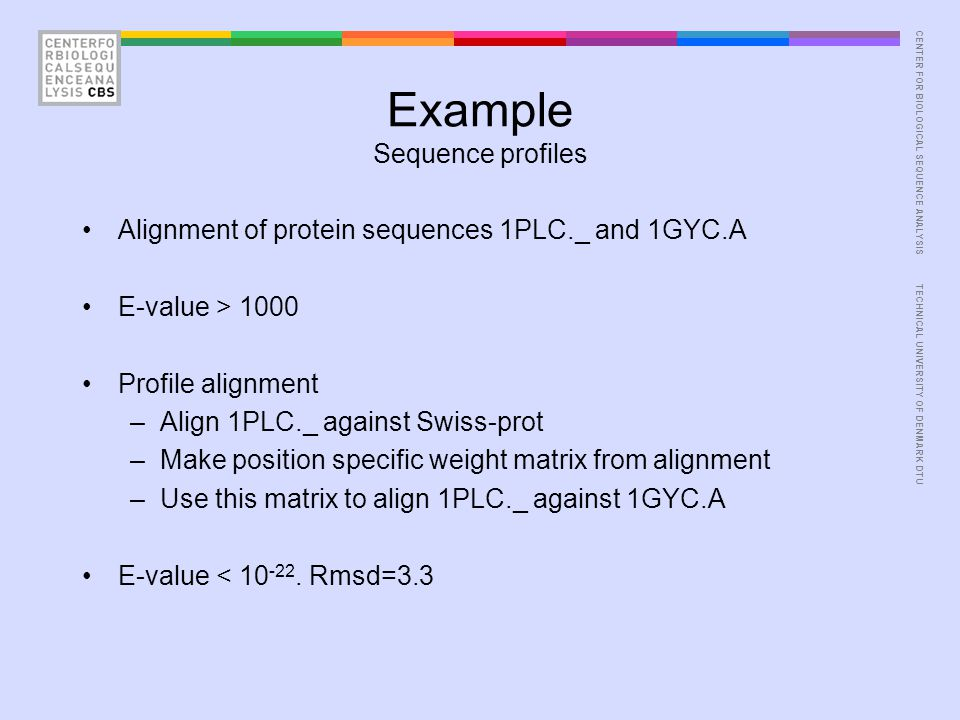 CENTER FOR BIOLOGICAL SEQUENCE ANALYSISTECHNICAL UNIVERSITY OF DENMARK DTU Example Sequence profiles Alignment of protein sequences 1PLC._ and 1GYC.A E-value > 1000 Profile alignment –Align 1PLC._ against Swiss-prot –Make position specific weight matrix from alignment –Use this matrix to align 1PLC._ against 1GYC.A E-value < 10 -22.