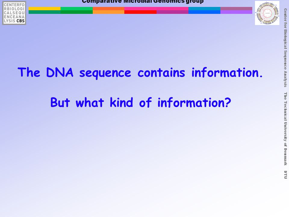 Center for Biological Sequence Analysis The Technical University of Denmark DTU Comparative Microbial Genomics group The DNA sequence contains information.