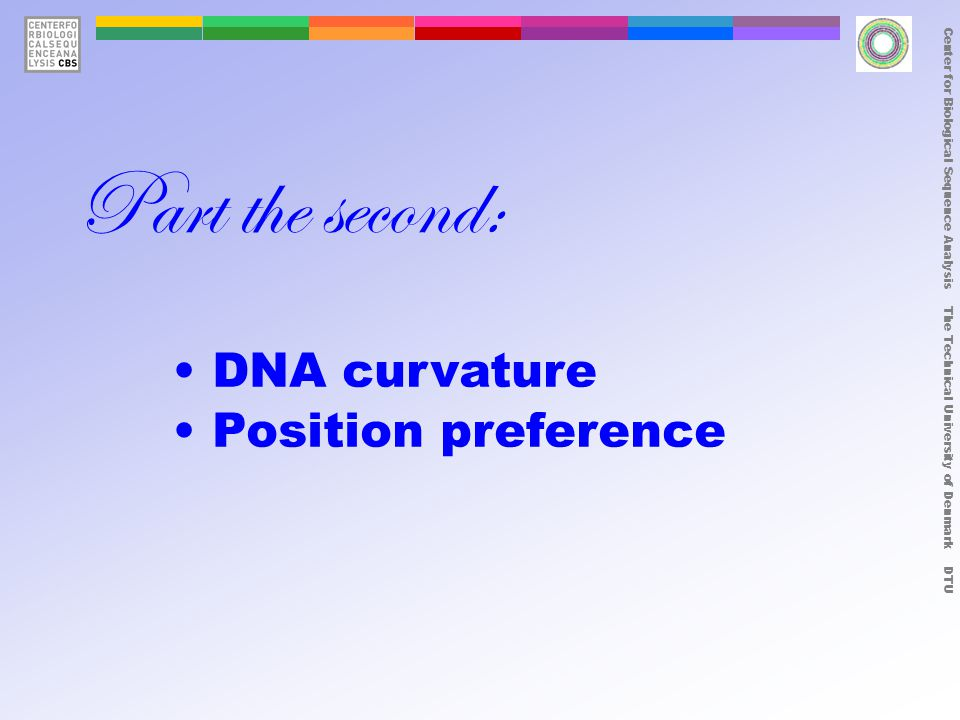 Center for Biological Sequence Analysis The Technical University of Denmark DTU DNA curvature Position preference Part the second: