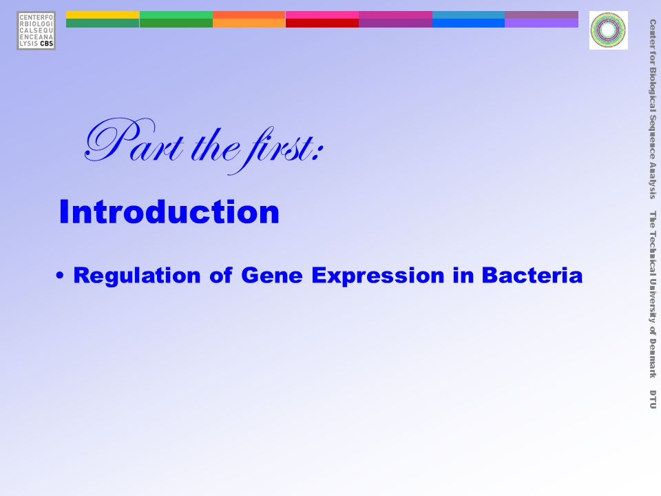 Center for Biological Sequence Analysis The Technical University of Denmark DTU Regulation of Gene Expression in Bacteria Part the first: Introduction