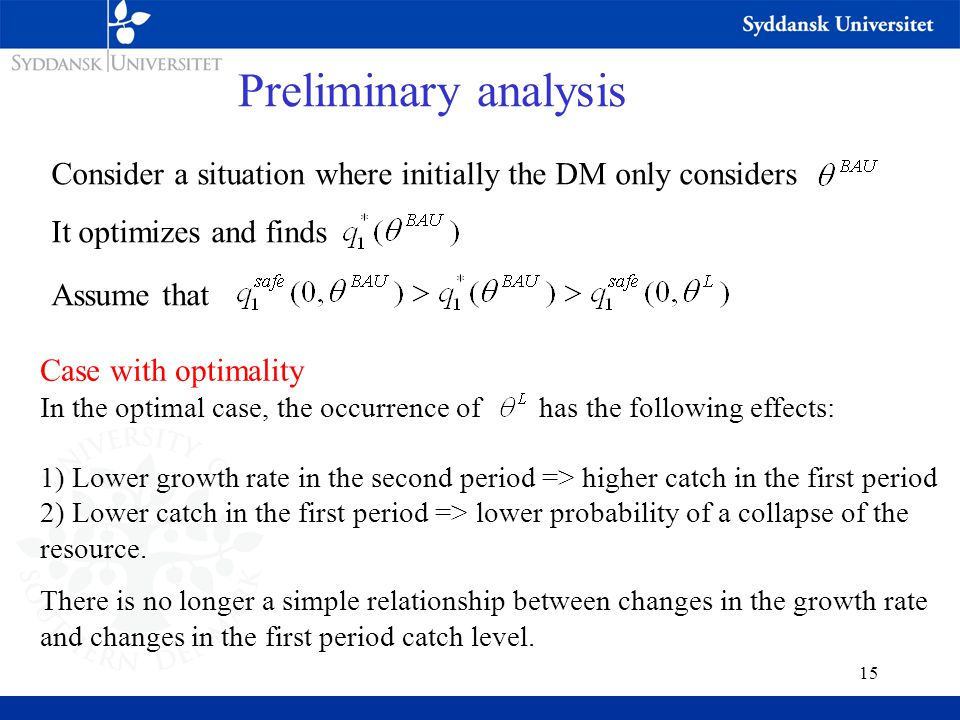 15 Preliminary analysis Consider a situation where initially the DM only considers It optimizes and finds Assume that Case with optimality In the optimal case, the occurrence of has the following effects: 1) Lower growth rate in the second period => higher catch in the first period 2) Lower catch in the first period => lower probability of a collapse of the resource.
