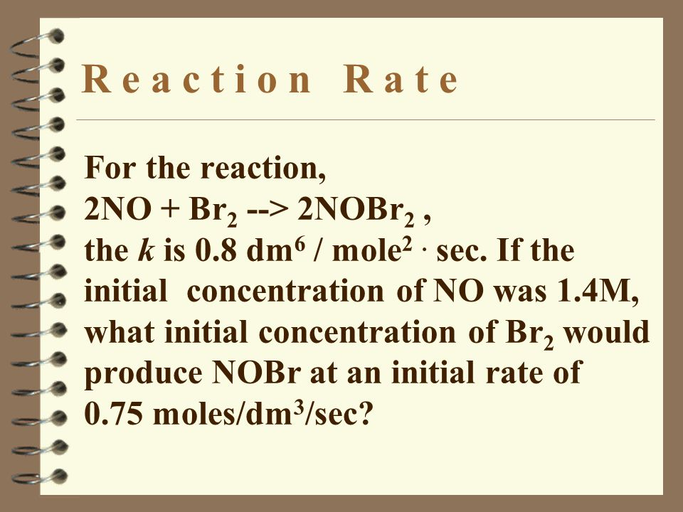 R e a c t i o n R a t e For the reaction, 2NO + Br 2 --> 2NOBr 2, the k is 0.8 dm 6 / mole 2.