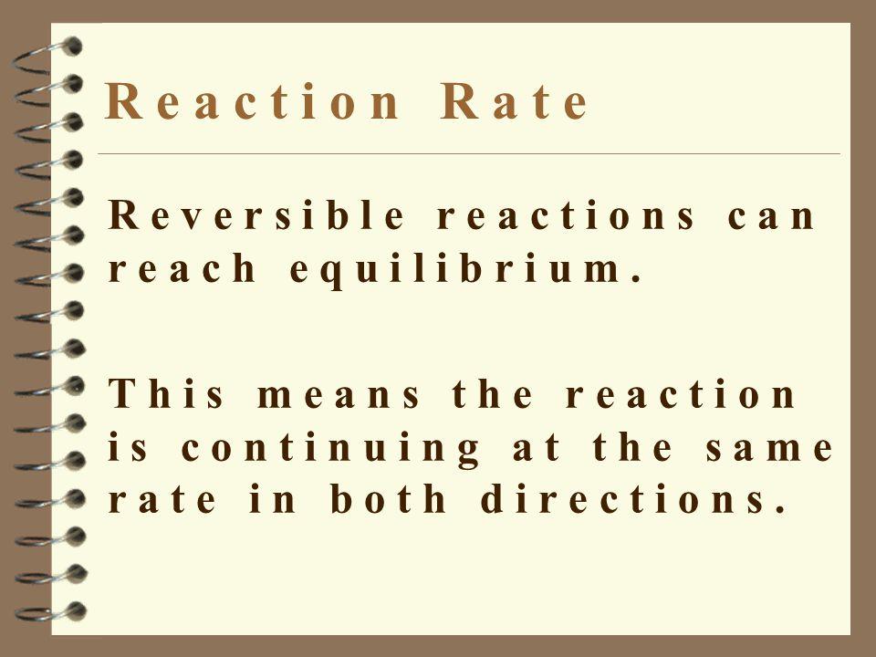 R e a c t i o n R a t e R e v e r s i b l e r e a c t i o n s c a n r e a c h e q u i l i b r i u m.