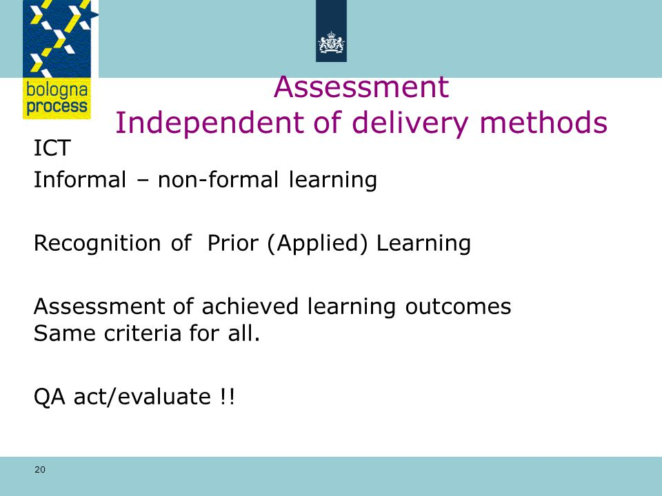 20 Assessment Independent of delivery methods ICT Informal – non-formal learning Recognition of Prior (Applied) Learning Assessment of achieved learning outcomes Same criteria for all.