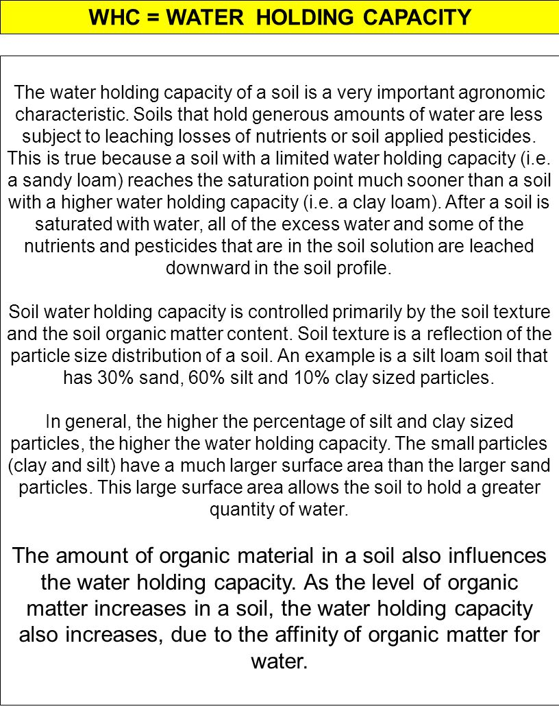 WHC = WATER HOLDING CAPACITY The water holding capacity of a soil is a very important agronomic characteristic. Soils that hold generous amounts of wa