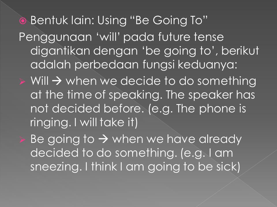  Bentuk lain: Using Be Going To Penggunaan 'will' pada future tense digantikan dengan 'be going to', berikut adalah perbedaan fungsi keduanya:  Will  when we decide to do something at the time of speaking.