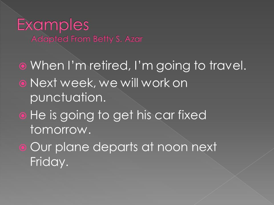 When I'm retired, I'm going to travel.  Next week, we will work on punctuation.  He is going to get his car fixed tomorrow.  Our plane departs at