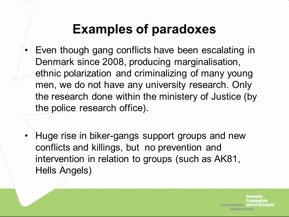 Examples of paradoxes Even though gang conflicts have been escalating in Denmark since 2008, producing marginalisation, ethnic polarization and criminalizing of many young men, we do not have any university research.