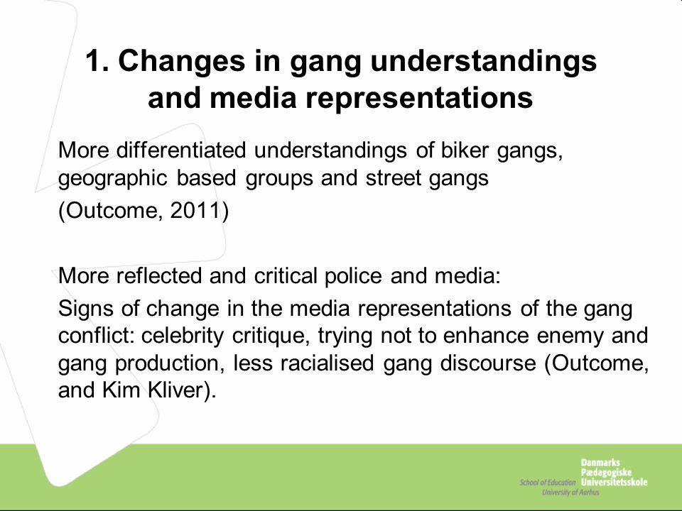 1. Changes in gang understandings and media representations More differentiated understandings of biker gangs, geographic based groups and street gang