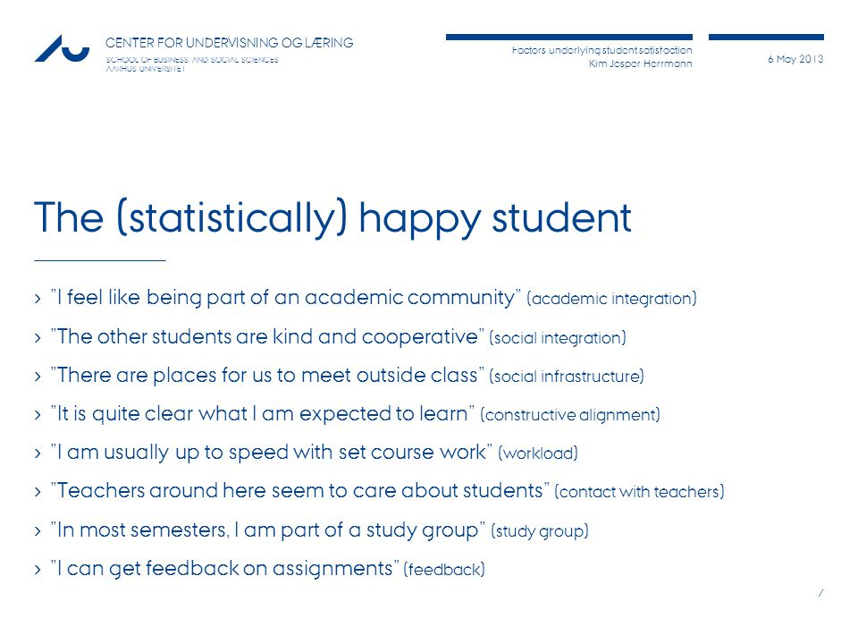 Factors underlying student satisfaction Kim Jesper Herrmann 6 May 2013 CENTER FOR UNDERVISNING OG LÆRING SCHOOL OF BUSINESS AND SOCIAL SCIENCES AARHUS UNIVERSITET The (statistically) happy student › I feel like being part of an academic community (academic integration) › The other students are kind and cooperative (social integration) › There are places for us to meet outside class (social infrastructure) › It is quite clear what I am expected to learn (constructive alignment) › I am usually up to speed with set course work (workload) › Teachers around here seem to care about students (contact with teachers) › In most semesters, I am part of a study group (study group) › I can get feedback on assignments (feedback) 7