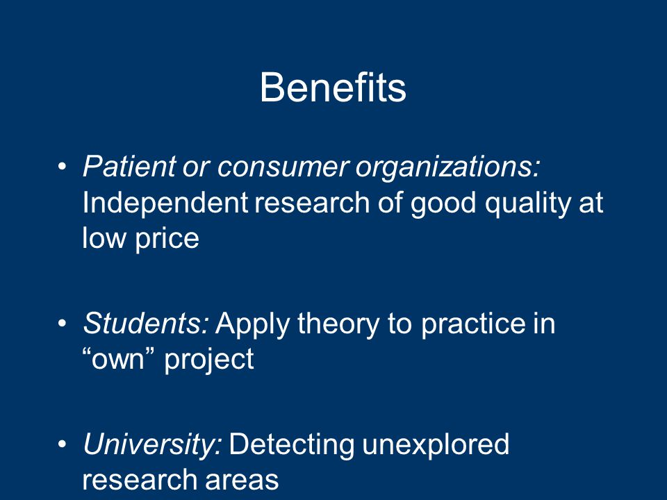 Benefits Patient or consumer organizations: Independent research of good quality at low price Students: Apply theory to practice in own project University: Detecting unexplored research areas