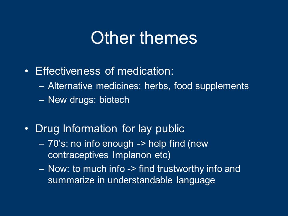 Other themes Effectiveness of medication: –Alternative medicines: herbs, food supplements –New drugs: biotech Drug Information for lay public –70's: no info enough -> help find (new contraceptives Implanon etc) –Now: to much info -> find trustworthy info and summarize in understandable language
