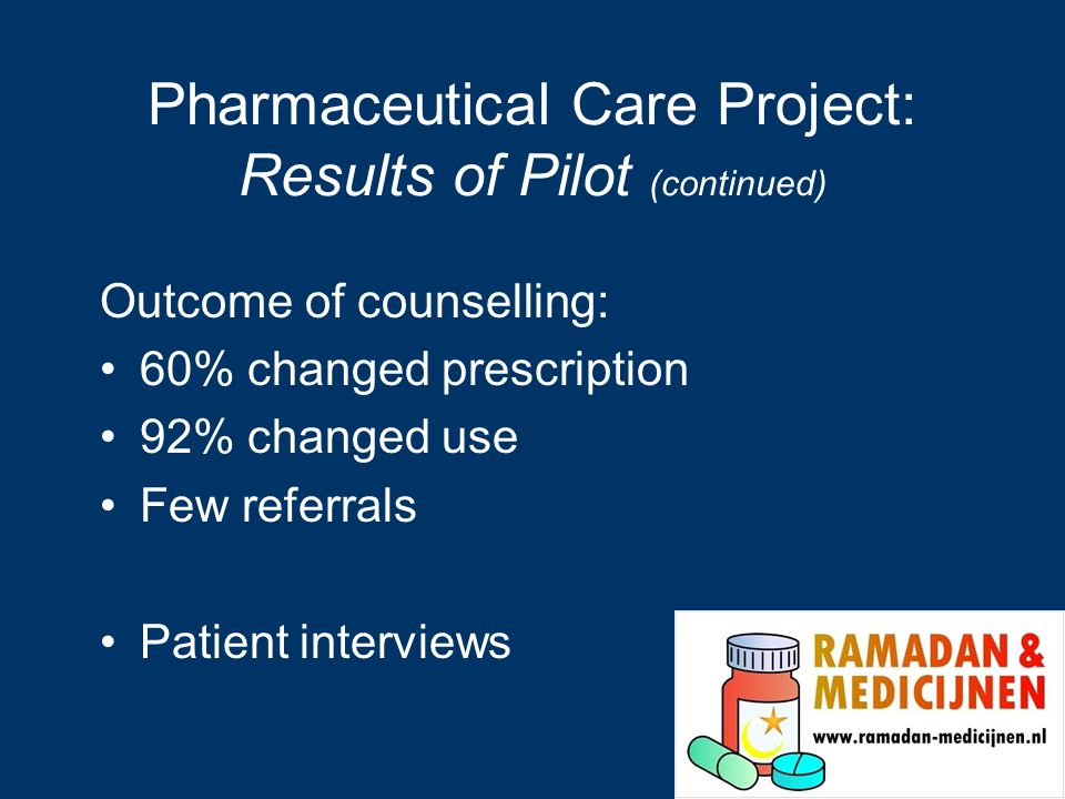 Pharmaceutical Care Project: Results of Pilot (continued) Outcome of counselling: 60% changed prescription 92% changed use Few referrals Patient interviews