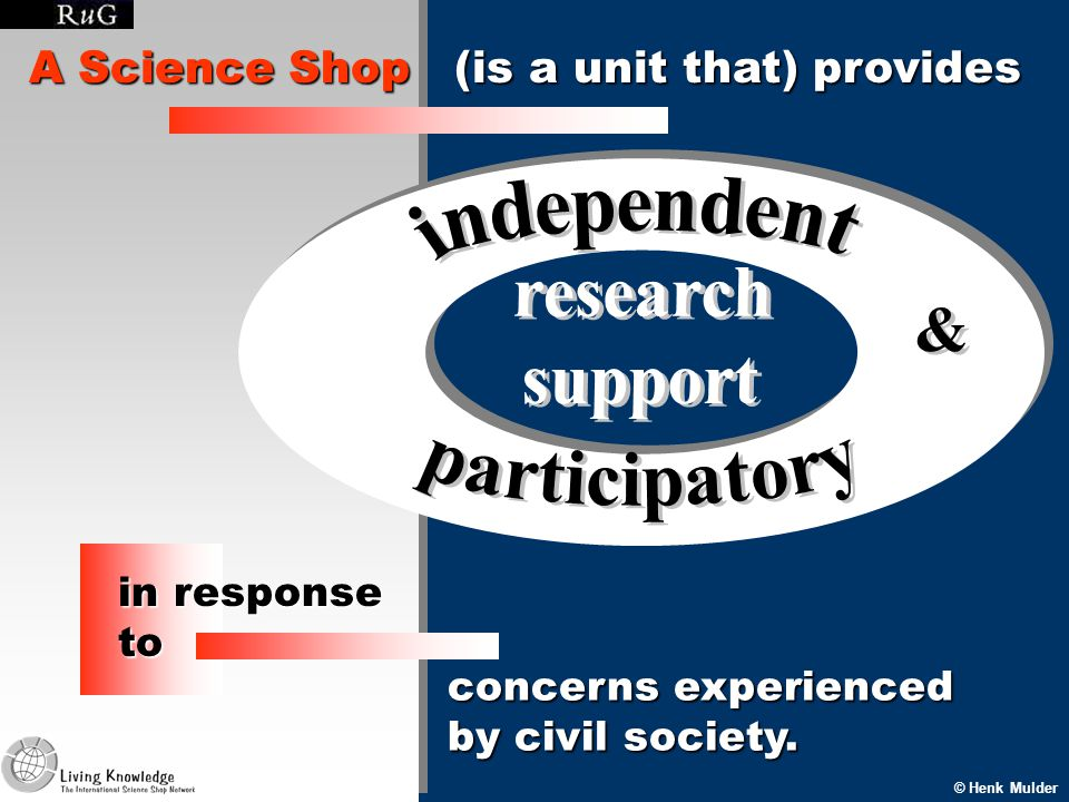 A Science Shop (is a unit that) provides © Henk Mulder concerns experienced by civil society.