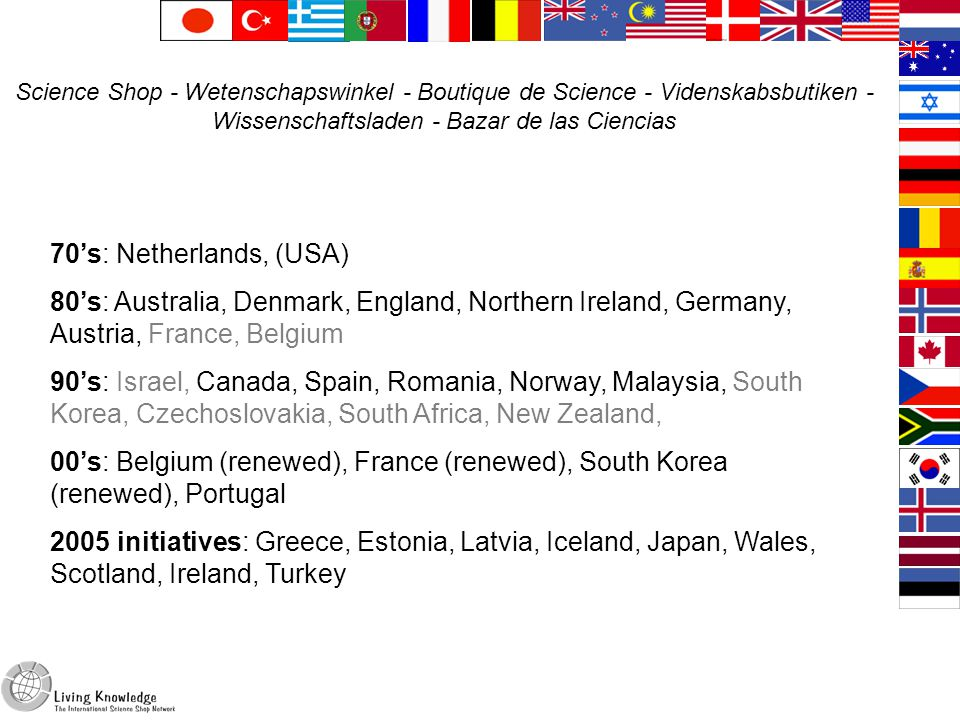 From the 70's to the 00's 70's: Netherlands, (USA) 80's: Australia, Denmark, England, Northern Ireland, Germany, Austria, France, Belgium 90's: Israel, Canada, Spain, Romania, Norway, Malaysia, South Korea, Czechoslovakia, South Africa, New Zealand, 00's: Belgium (renewed), France (renewed), South Korea (renewed), Portugal 2005 initiatives: Greece, Estonia, Latvia, Iceland, Japan, Wales, Scotland, Ireland, Turkey Science Shop - Wetenschapswinkel - Boutique de Science - Videnskabsbutiken - Wissenschaftsladen - Bazar de las Ciencias