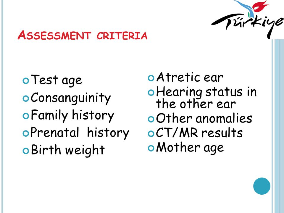 A SSESSMENT CRITERIA Test age Consanguinity Family history Prenatal history Birth weight Atretic ear Hearing status in the other ear Other anomalies CT/MR results Mother age