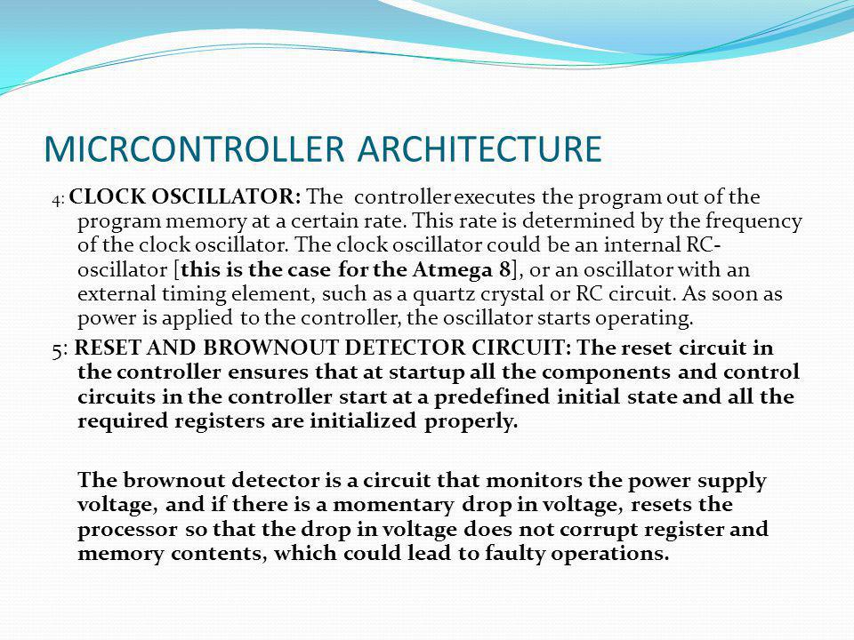 MICRCONTROLLER ARCHITECTURE 4: CLOCK OSCILLATOR: The controller executes the program out of the program memory at a certain rate. This rate is determi