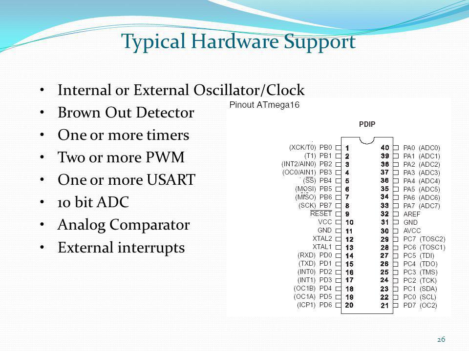 26 Typical Hardware Support Internal or External Oscillator/Clock Brown Out Detector One or more timers Two or more PWM One or more USART 10 bit ADC A