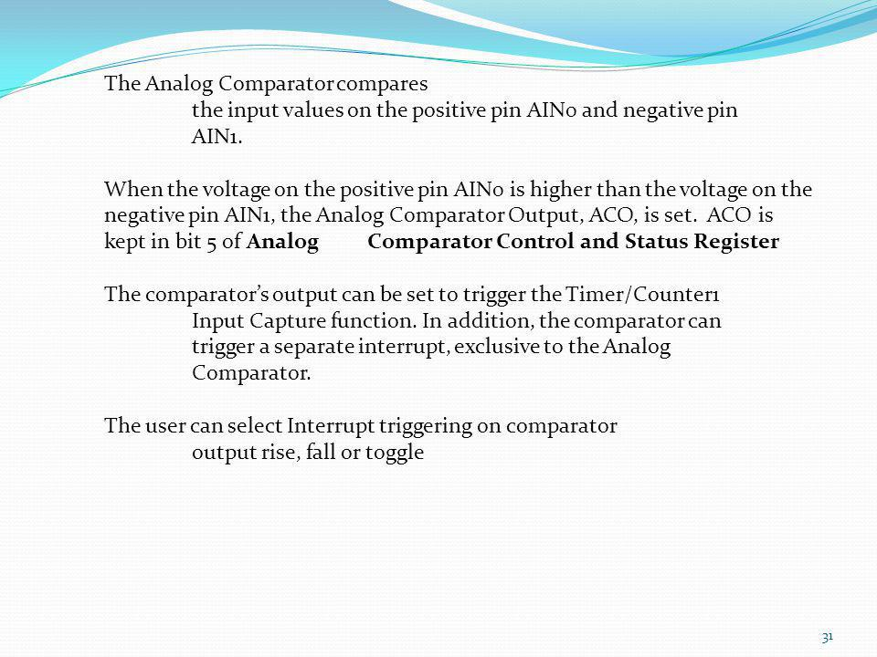 31 The Analog Comparator compares the input values on the positive pin AIN0 and negative pin AIN1. When the voltage on the positive pin AIN0 is higher