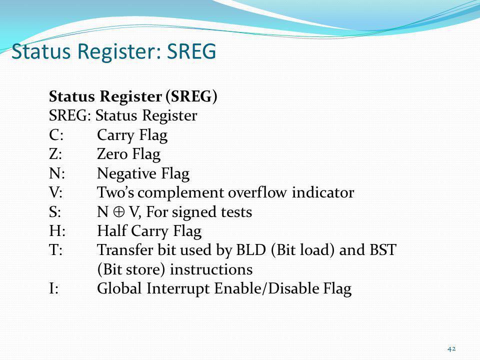 42 Status Register: SREG Status Register (SREG) SREG: Status Register C: Carry Flag Z: Zero Flag N: Negative Flag V: Two's complement overflow indicat