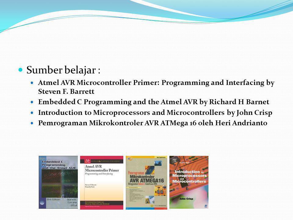 Sumber belajar : Atmel AVR Microcontroller Primer: Programming and Interfacing by Steven F. Barrett Embedded C Programming and the Atmel AVR by Richar