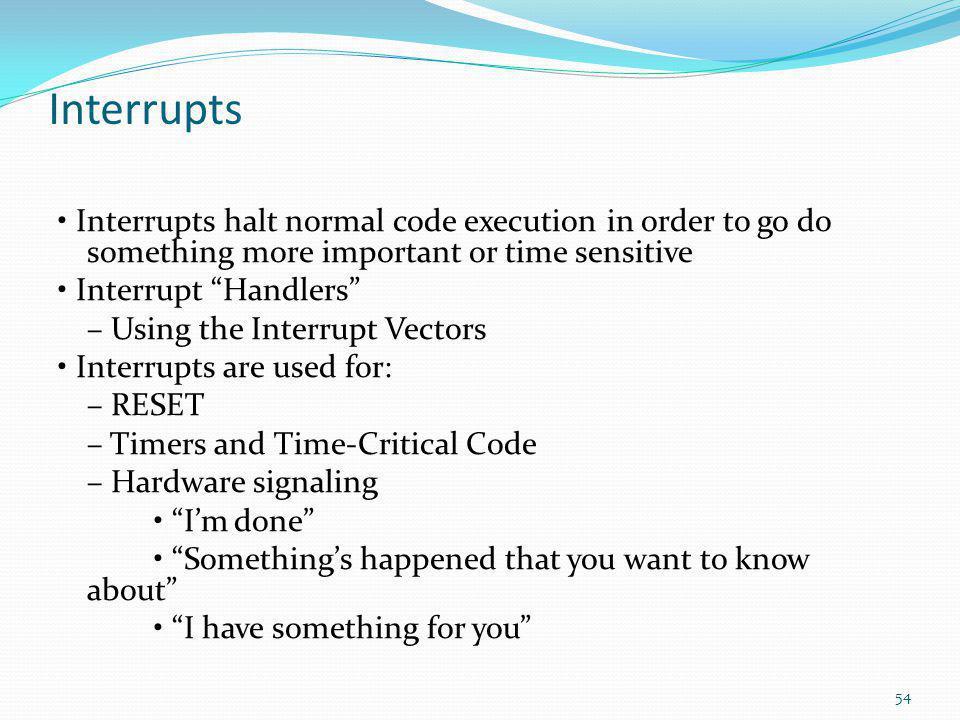 "Interrupts Interrupts halt normal code execution in order to go do something more important or time sensitive Interrupt ""Handlers"" – Using the Interru"