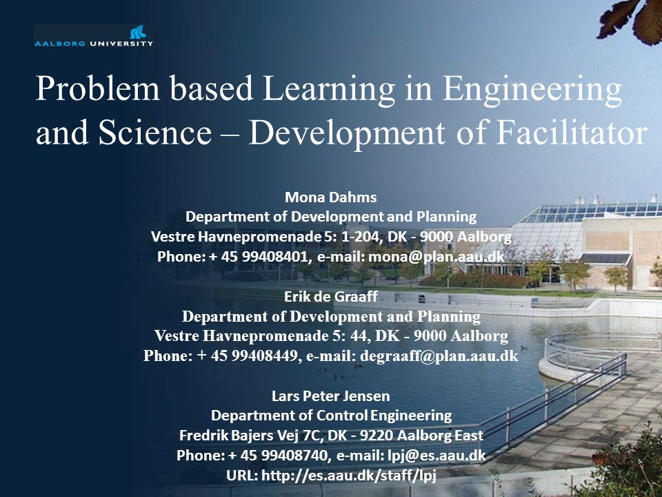 35th International IGIP Symposium, 2006, Tallinn, Estonia Problem based Learning in Engineering and Science – Development of Facilitator 1 Mona Dahms Department of Development and Planning Vestre Havnepromenade 5: 1-204, DK Aalborg Phone: ,   Erik de Graaff Department of Development and Planning Vestre Havnepromenade 5: 44, DK Aalborg Phone: ,   Lars Peter Jensen Department of Control Engineering Fredrik Bajers Vej 7C, DK Aalborg East Phone: ,   URL: