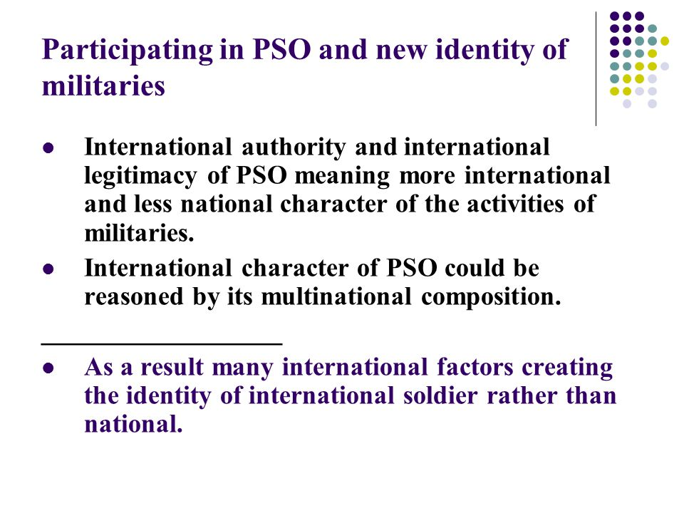 Participating in PSO and new identity of militaries The non-traditional character of PSO includes the partnership with the civilians and increasing interoperability of civilian and military spheres.