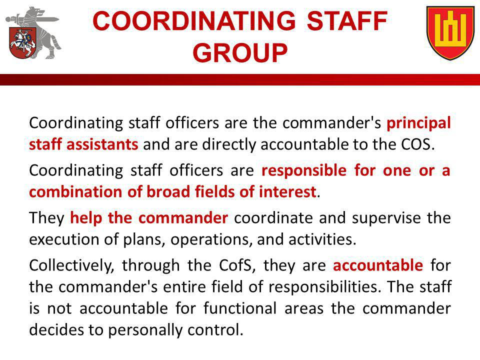 Coordinating staff officers are the commander's principal staff assistants and are directly accountable to the COS. Coordinating staff officers are re