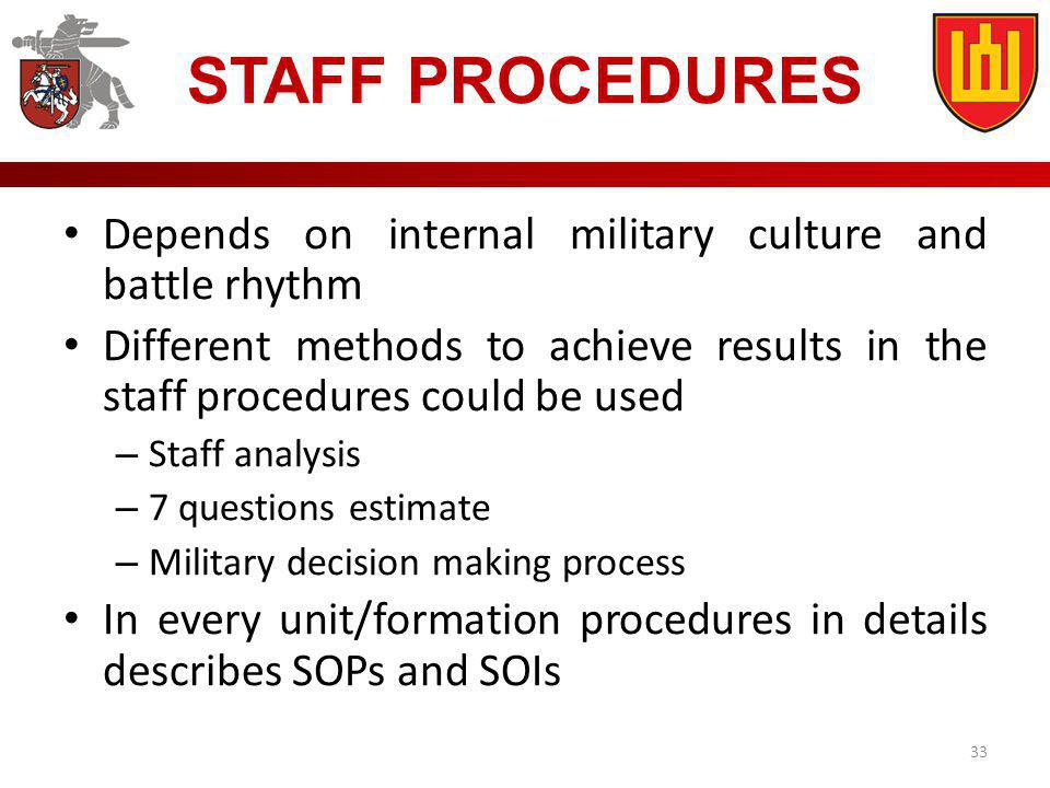 33 STAFF PROCEDURES Depends on internal military culture and battle rhythm Different methods to achieve results in the staff procedures could be used