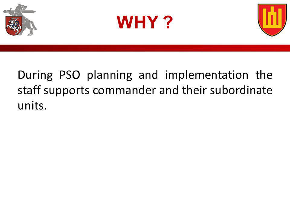 WHY ? During PSO planning and implementation the staff supports commander and their subordinate units.