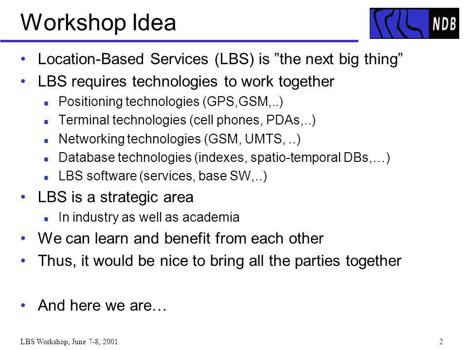 "LBS Workshop, June 7-8, 20012 Workshop Idea Location-Based Services (LBS) is ""the next big thing"" LBS requires technologies to work together Positioni"
