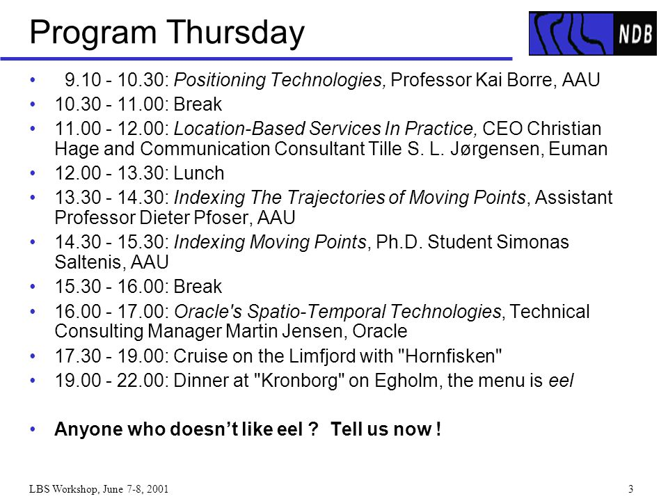 LBS Workshop, June 7-8, 20013 Program Thursday 9.10 - 10.30: Positioning Technologies, Professor Kai Borre, AAU 10.30 - 11.00: Break 11.00 - 12.00: Lo