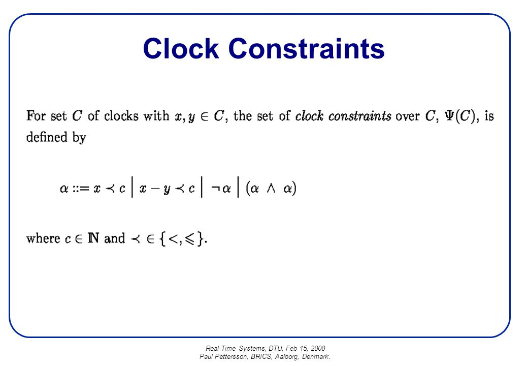 Real-Time Systems, DTU, Feb 15, 2000 Paul Pettersson, BRICS, Aalborg, Denmark. Clock Constraints