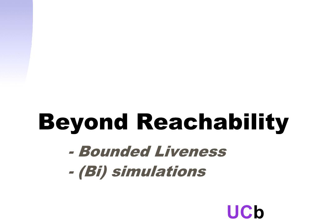 UCb Beyond Reachability - Bounded Liveness - (Bi) simulations