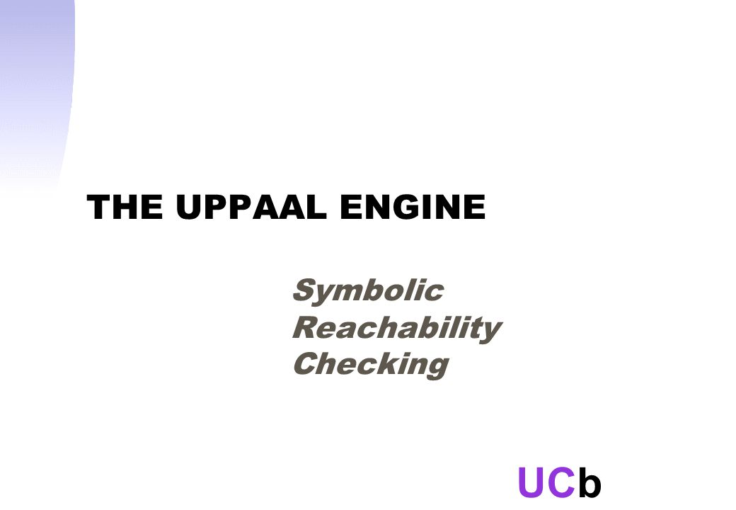 UCb THE UPPAAL ENGINE Symbolic Reachability Checking