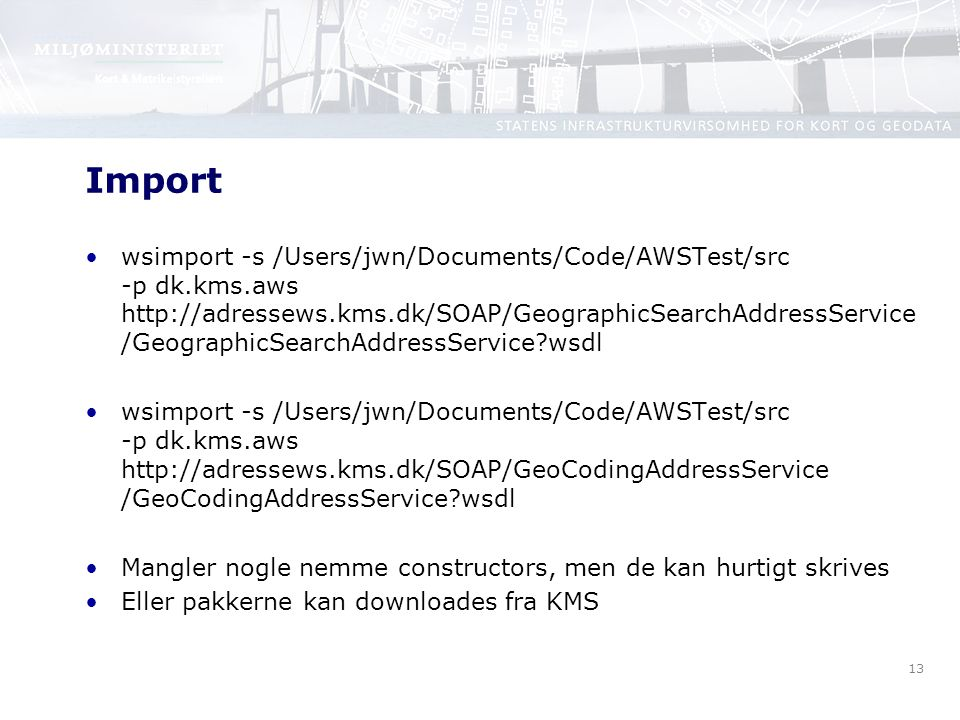 13 Import wsimport -s /Users/jwn/Documents/Code/AWSTest/src -p dk.kms.aws http://adressews.kms.dk/SOAP/GeographicSearchAddressService /GeographicSearchAddressService wsdl wsimport -s /Users/jwn/Documents/Code/AWSTest/src -p dk.kms.aws http://adressews.kms.dk/SOAP/GeoCodingAddressService /GeoCodingAddressService wsdl Mangler nogle nemme constructors, men de kan hurtigt skrives Eller pakkerne kan downloades fra KMS
