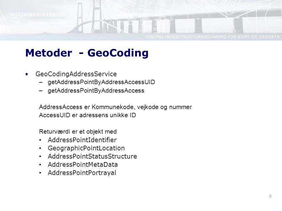 2 Metoder - GeoCoding GeoCodingAddressService –getAddressPointByAddressAccessUID –getAddressPointByAddressAccess AddressAccess er Kommunekode, vejkode og nummer AccessUID er adressens unikke ID Returværdi er et objekt med AddressPointIdentifier GeographicPointLocation AddressPointStatusStructure AddressPointMetaData AddressPointPortrayal