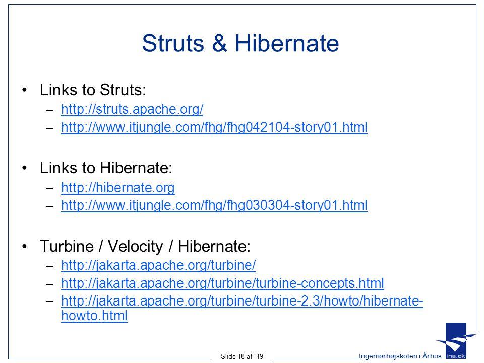 Ingeniørhøjskolen i Århus Slide 18 af 19 Struts & Hibernate Links to Struts: –http://struts.apache.org/http://struts.apache.org/ –http://www.itjungle.com/fhg/fhg042104-story01.htmlhttp://www.itjungle.com/fhg/fhg042104-story01.html Links to Hibernate: –http://hibernate.orghttp://hibernate.org –http://www.itjungle.com/fhg/fhg030304-story01.htmlhttp://www.itjungle.com/fhg/fhg030304-story01.html Turbine / Velocity / Hibernate: –http://jakarta.apache.org/turbine/http://jakarta.apache.org/turbine/ –http://jakarta.apache.org/turbine/turbine-concepts.htmlhttp://jakarta.apache.org/turbine/turbine-concepts.html –http://jakarta.apache.org/turbine/turbine-2.3/howto/hibernate- howto.htmlhttp://jakarta.apache.org/turbine/turbine-2.3/howto/hibernate- howto.html