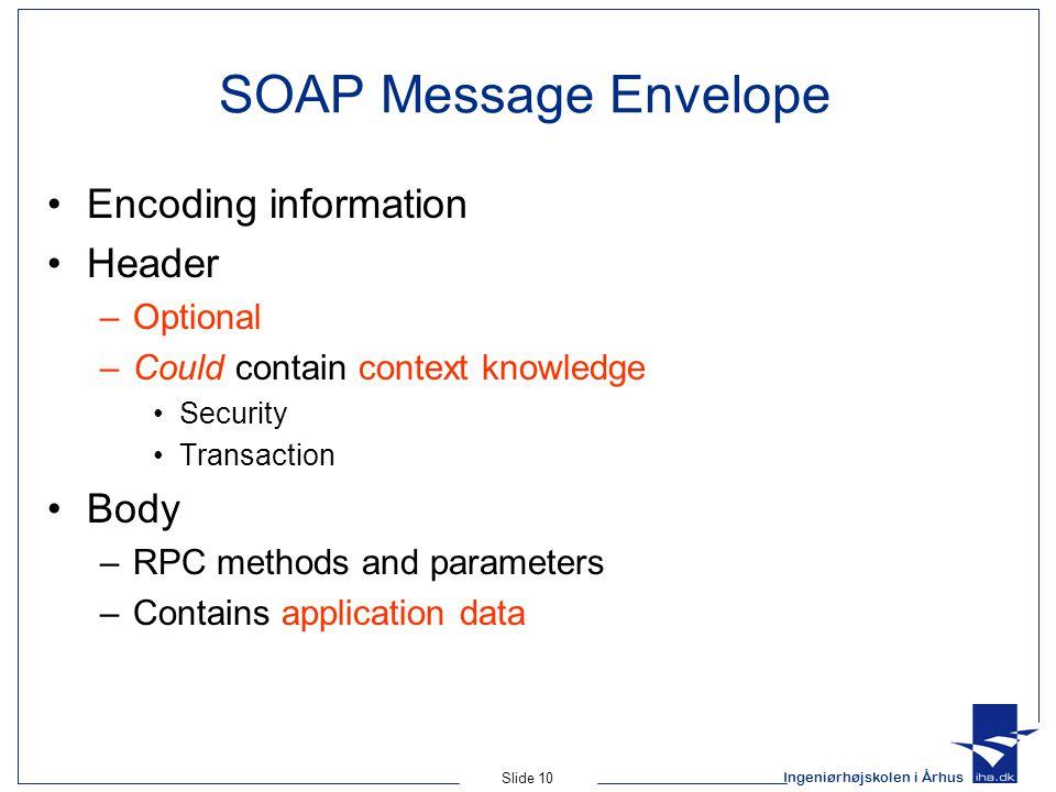 Ingeniørhøjskolen i Århus Slide 10 SOAP Message Envelope Encoding information Header –Optional –Could contain context knowledge Security Transaction B
